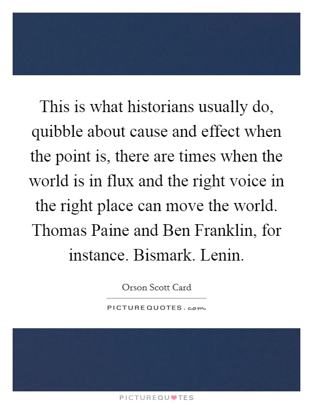 This is what historians usually do, quibble about cause and effect when the point is, there are times when the world is in flux and the right voice in the right place can move the world. Thomas Paine and Ben Franklin, for instance. Bismark. Lenin Picture Quote #1