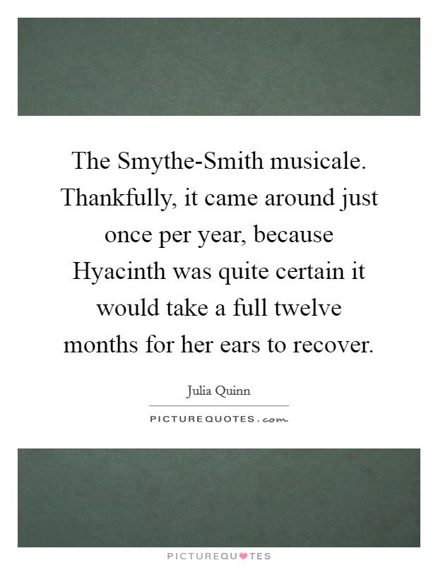 The Smythe-Smith musicale. Thankfully, it came around just once per year, because Hyacinth was quite certain it would take a full twelve months for her ears to recover Picture Quote #1