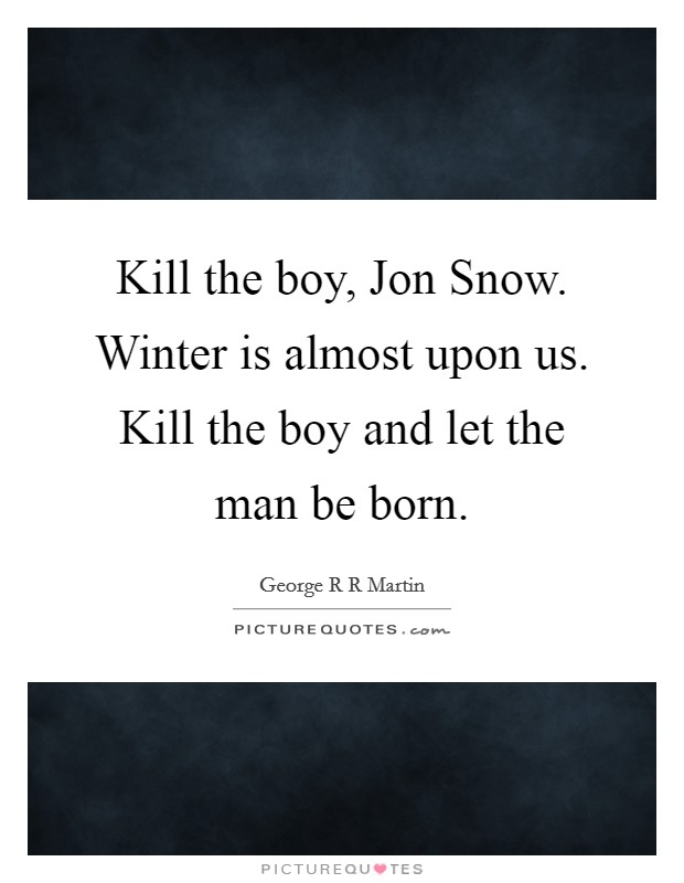Kill the boy, Jon Snow. Winter is almost upon us. Kill the boy and let the man be born Picture Quote #1