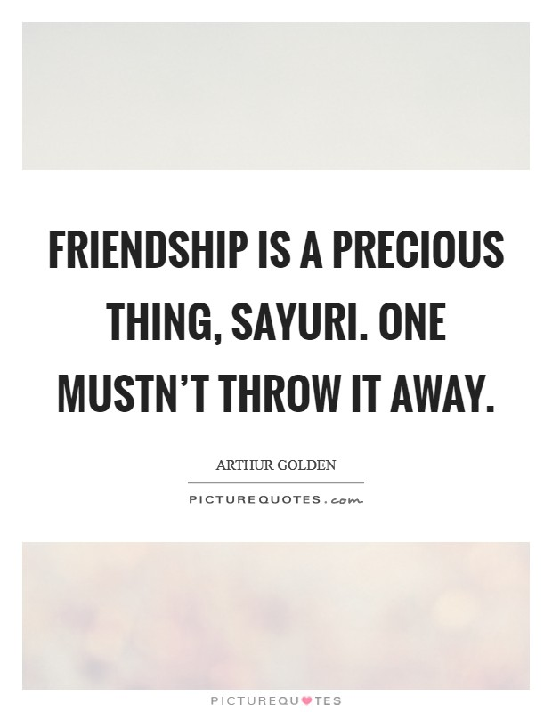 Friendship is a precious thing, Sayuri. One mustn't throw it away Picture Quote #1