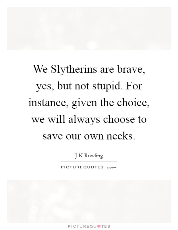 We Slytherins are brave, yes, but not stupid. For instance, given the choice, we will always choose to save our own necks Picture Quote #1