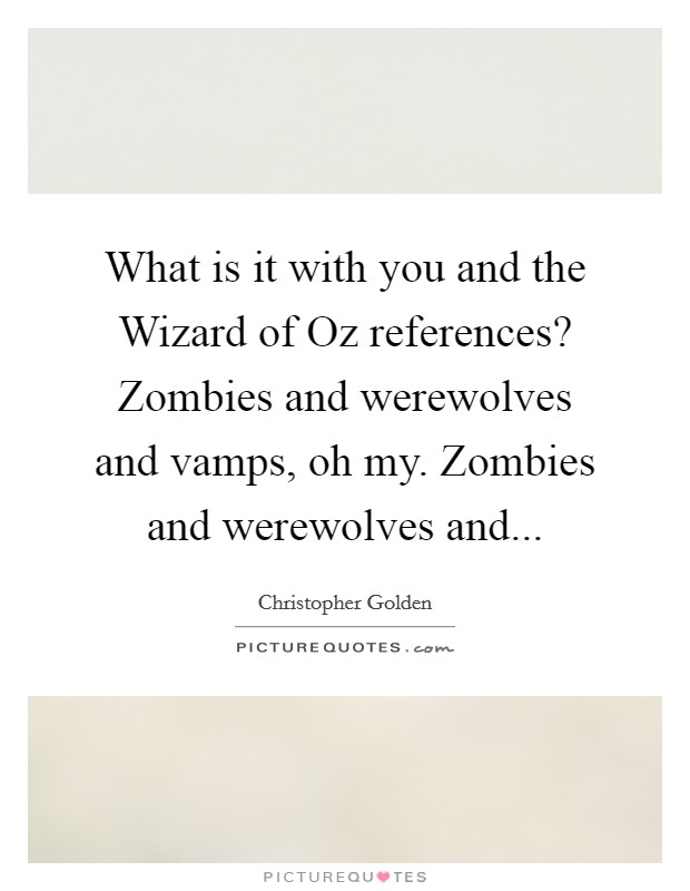 What is it with you and the Wizard of Oz references? Zombies and werewolves and vamps, oh my. Zombies and werewolves and Picture Quote #1