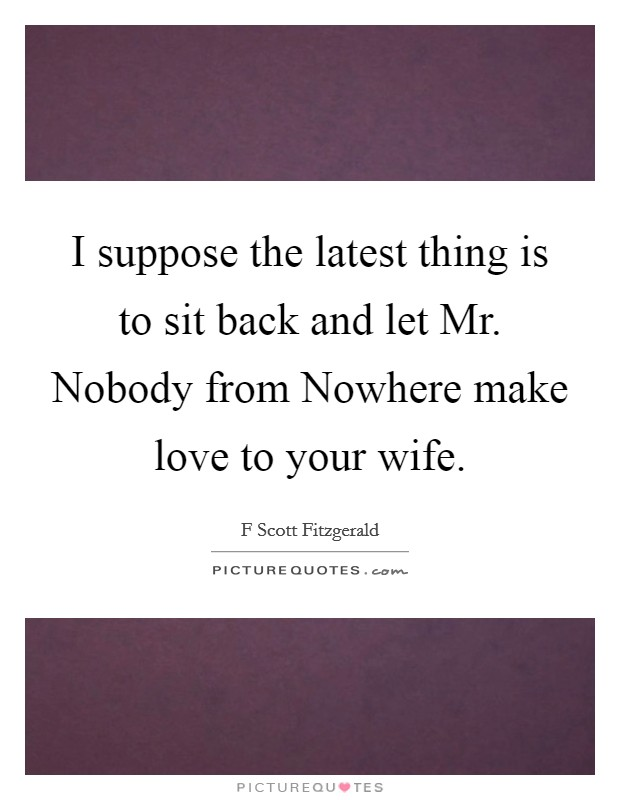 I suppose the latest thing is to sit back and let Mr. Nobody from Nowhere make love to your wife Picture Quote #1