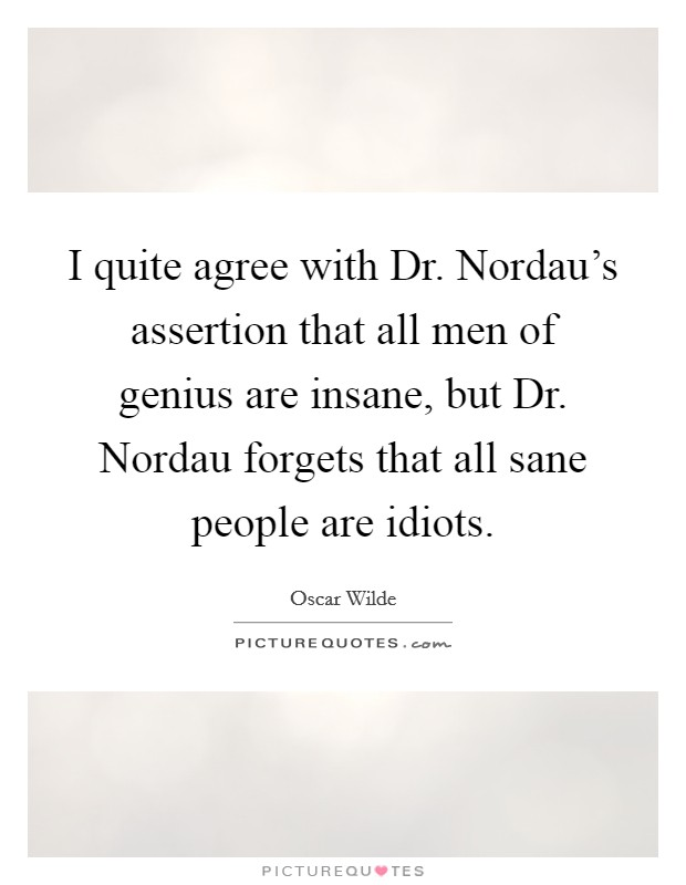 I quite agree with Dr. Nordau's assertion that all men of genius are insane, but Dr. Nordau forgets that all sane people are idiots Picture Quote #1