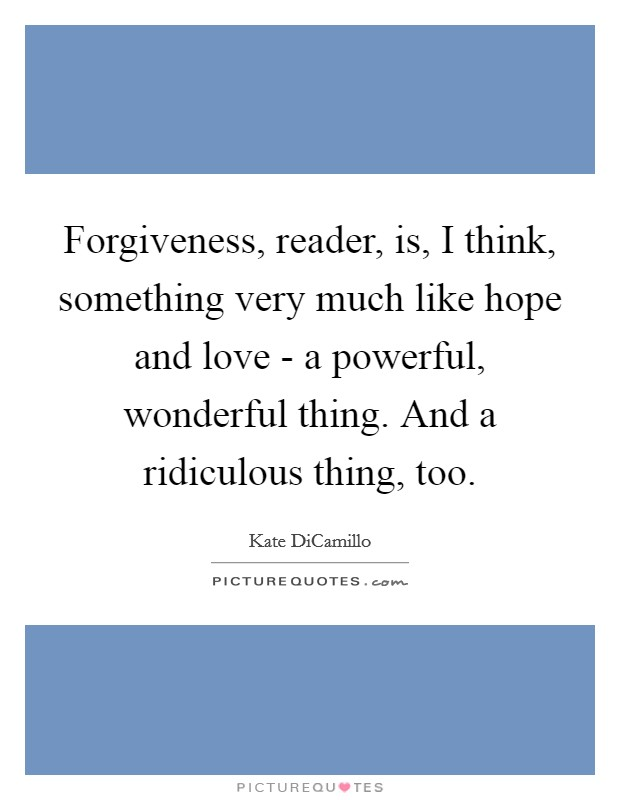 Forgiveness, reader, is, I think, something very much like hope and love - a powerful, wonderful thing. And a ridiculous thing, too Picture Quote #1