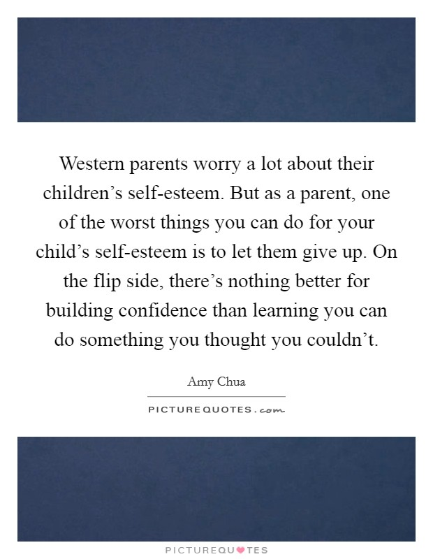 Western parents worry a lot about their children's self-esteem. But as a parent, one of the worst things you can do for your child's self-esteem is to let them give up. On the flip side, there's nothing better for building confidence than learning you can do something you thought you couldn't Picture Quote #1
