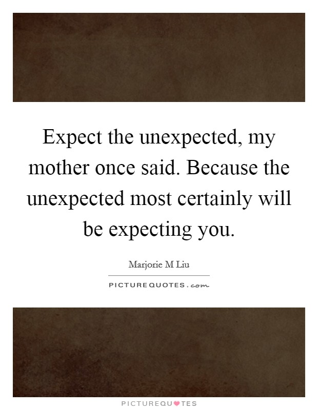 Expect the unexpected, my mother once said. Because the unexpected most certainly will be expecting you Picture Quote #1