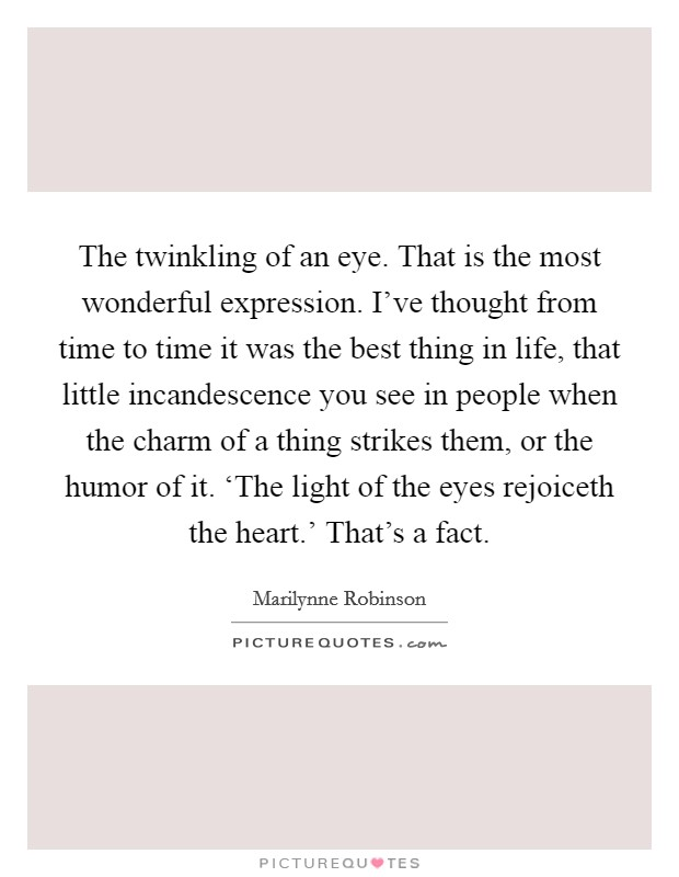The twinkling of an eye. That is the most wonderful expression. I've thought from time to time it was the best thing in life, that little incandescence you see in people when the charm of a thing strikes them, or the humor of it. 'The light of the eyes rejoiceth the heart.' That's a fact Picture Quote #1