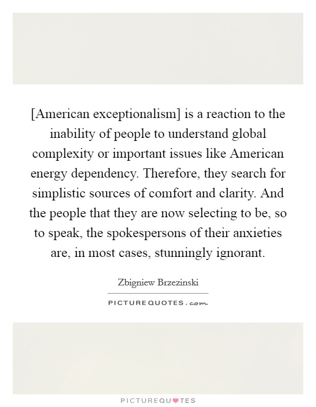 [American exceptionalism] is a reaction to the inability of people to understand global complexity or important issues like American energy dependency. Therefore, they search for simplistic sources of comfort and clarity. And the people that they are now selecting to be, so to speak, the spokespersons of their anxieties are, in most cases, stunningly ignorant Picture Quote #1