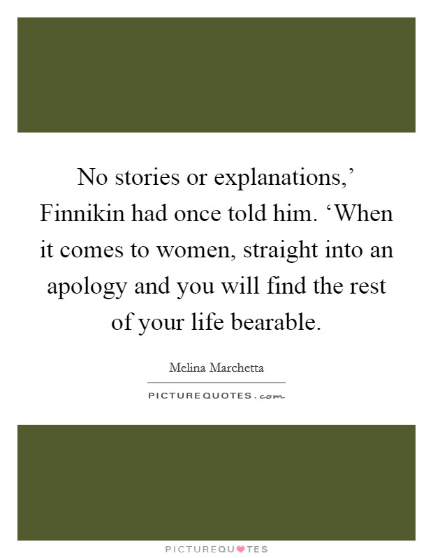 No stories or explanations,' Finnikin had once told him. 'When it comes to women, straight into an apology and you will find the rest of your life bearable Picture Quote #1