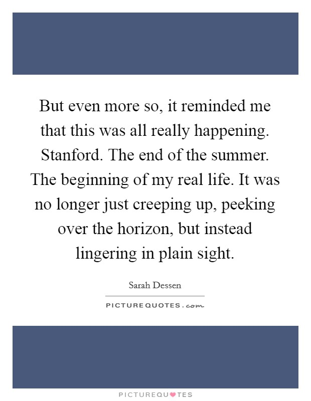 But even more so, it reminded me that this was all really happening. Stanford. The end of the summer. The beginning of my real life. It was no longer just creeping up, peeking over the horizon, but instead lingering in plain sight Picture Quote #1