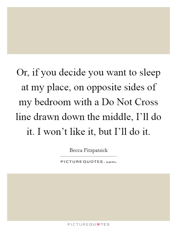 Or, if you decide you want to sleep at my place, on opposite sides of my bedroom with a Do Not Cross line drawn down the middle, I'll do it. I won't like it, but I'll do it Picture Quote #1