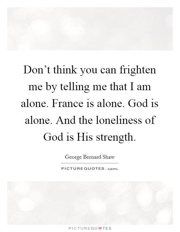 Don't think you can frighten me by telling me that I am alone. France is alone. God is alone. And the loneliness of God is His strength Picture Quote #1