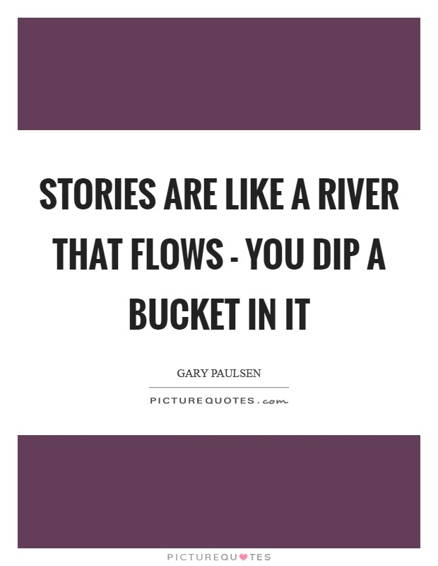 Stories are like a river that flows - you dip a bucket in it Picture Quote #1