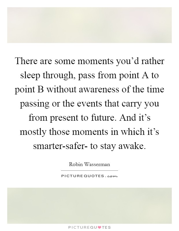 There are some moments you'd rather sleep through, pass from point A to point B without awareness of the time passing or the events that carry you from present to future. And it's mostly those moments in which it's smarter-safer- to stay awake Picture Quote #1
