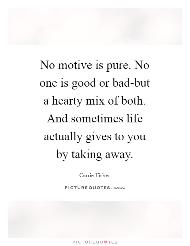 No motive is pure. No one is good or bad-but a hearty mix of both. And sometimes life actually gives to you by taking away Picture Quote #1