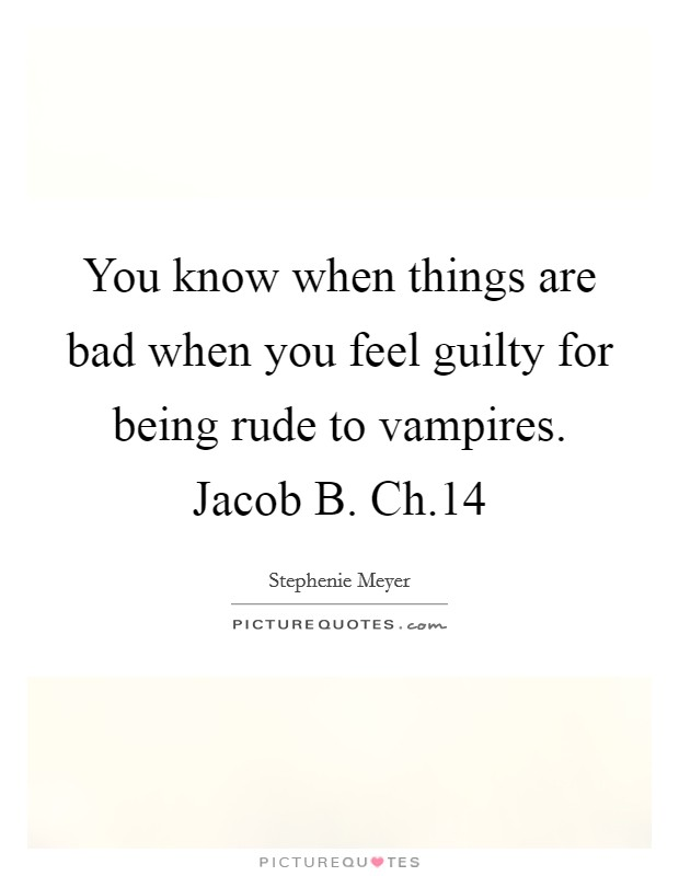 You know when things are bad when you feel guilty for being rude to vampires. Jacob B. Ch.14 Picture Quote #1