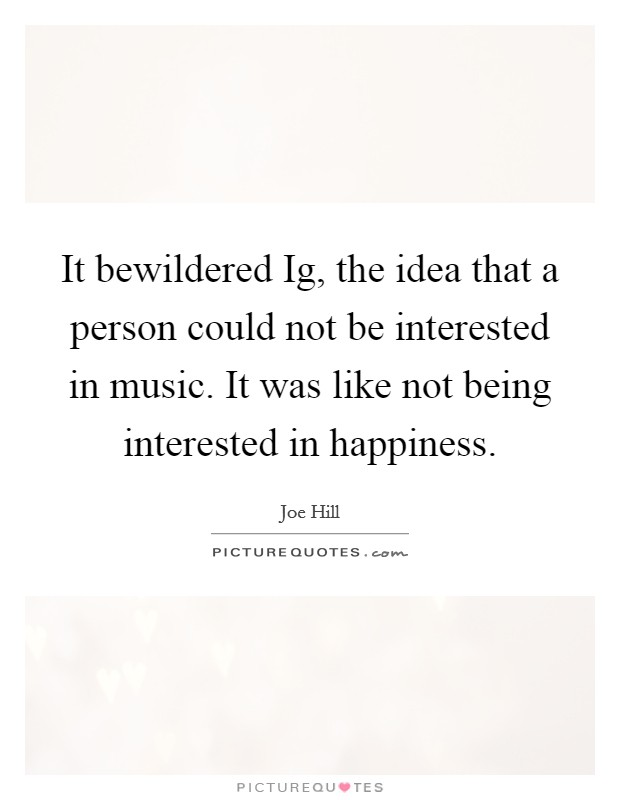 It bewildered Ig, the idea that a person could not be interested in music. It was like not being interested in happiness Picture Quote #1
