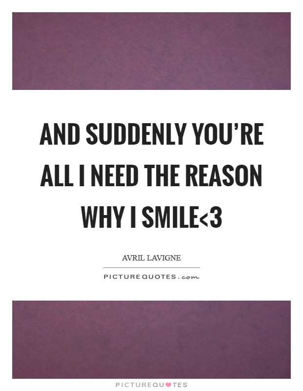 And suddenly you're all I need the reason why I smile<3 Picture Quote #1