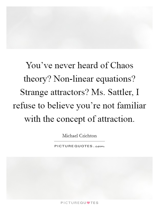 You've never heard of Chaos theory? Non-linear equations? Strange attractors? Ms. Sattler, I refuse to believe you're not familiar with the concept of attraction Picture Quote #1