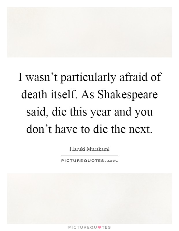 I wasn't particularly afraid of death itself. As Shakespeare said, die this year and you don't have to die the next Picture Quote #1