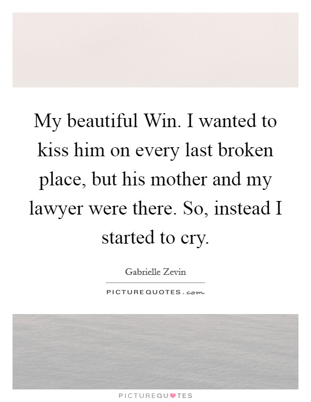 My beautiful Win. I wanted to kiss him on every last broken place, but his mother and my lawyer were there. So, instead I started to cry Picture Quote #1