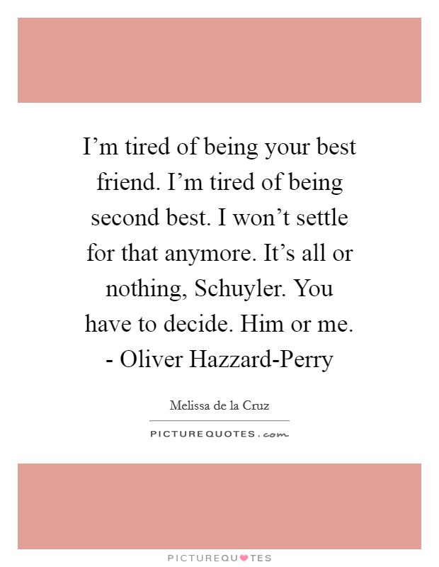 I'm tired of being your best friend. I'm tired of being second best. I won't settle for that anymore. It's all or nothing, Schuyler. You have to decide. Him or me. - Oliver Hazzard-Perry Picture Quote #1