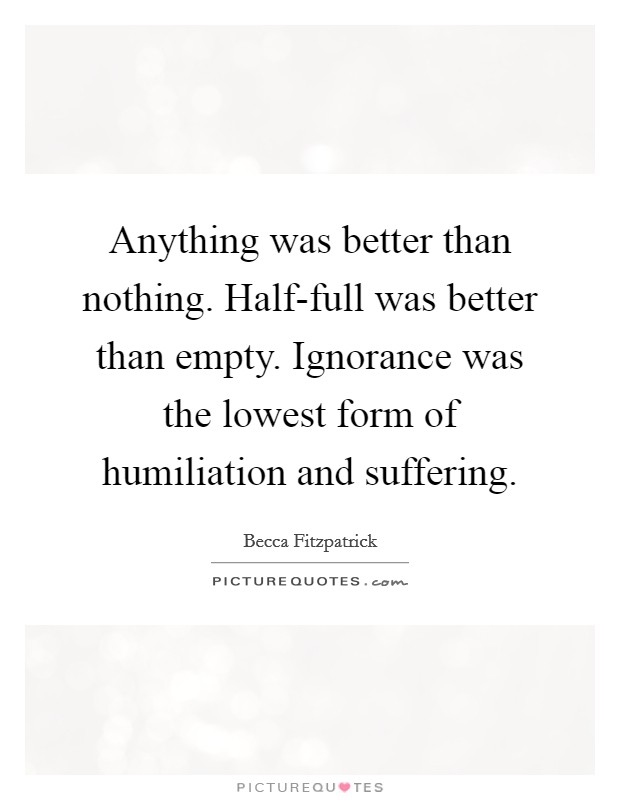 Anything was better than nothing. Half-full was better than empty. Ignorance was the lowest form of humiliation and suffering Picture Quote #1