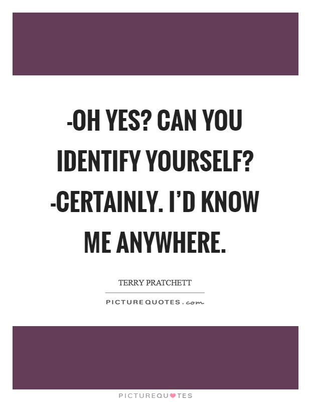 -Oh yes? Can you identify yourself? -Certainly. I'd know me anywhere Picture Quote #1
