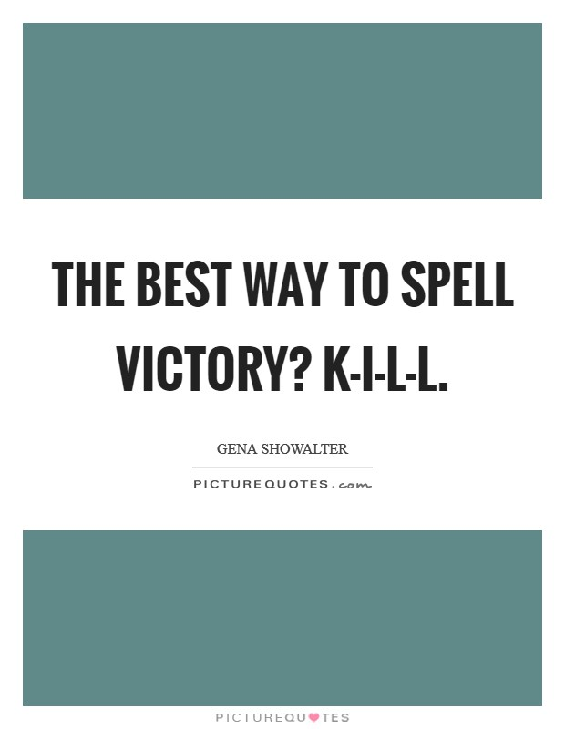 The best way to spell victory? K-I-L-L Picture Quote #1