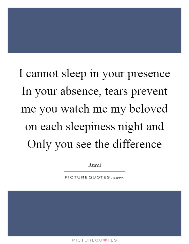 I cannot sleep in your presence In your absence, tears prevent me you watch me my beloved on each sleepiness night and Only you see the difference Picture Quote #1