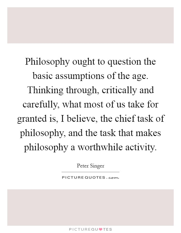 Philosophy ought to question the basic assumptions of the age. Thinking through, critically and carefully, what most of us take for granted is, I believe, the chief task of philosophy, and the task that makes philosophy a worthwhile activity Picture Quote #1