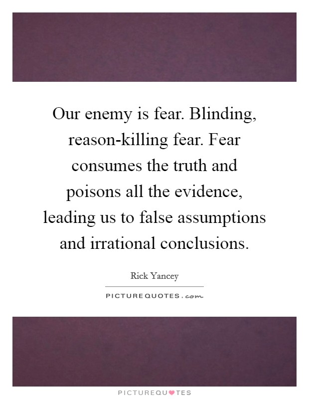 Our enemy is fear. Blinding, reason-killing fear. Fear consumes the truth and poisons all the evidence, leading us to false assumptions and irrational conclusions Picture Quote #1