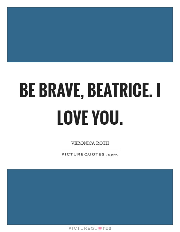 Be brave, Beatrice. I love you Picture Quote #1