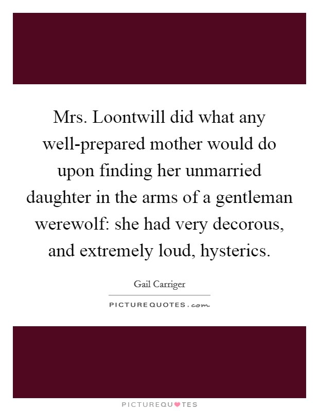 Mrs. Loontwill did what any well-prepared mother would do upon finding her unmarried daughter in the arms of a gentleman werewolf: she had very decorous, and extremely loud, hysterics Picture Quote #1