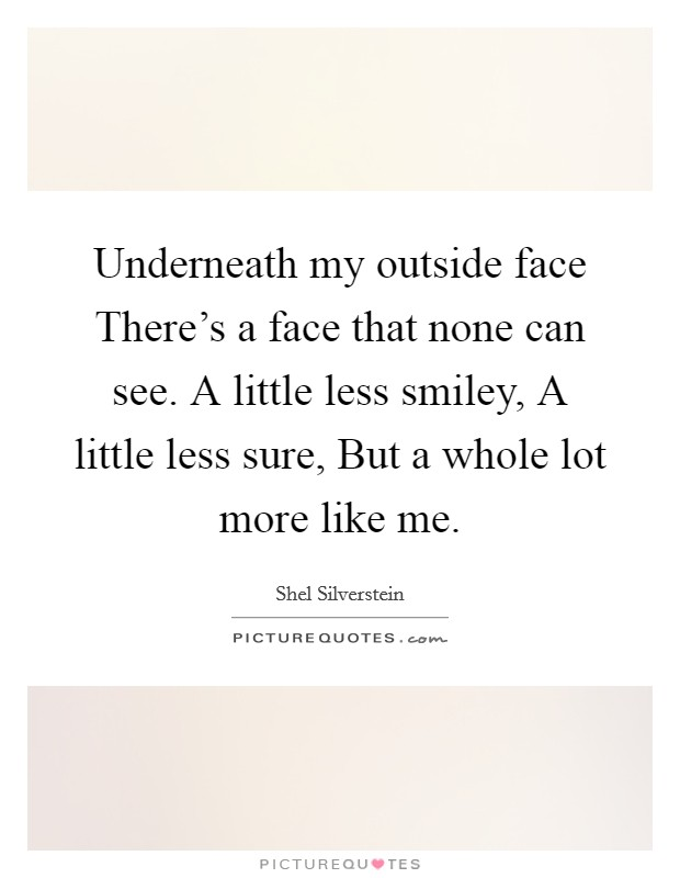 Underneath my outside face There's a face that none can see. A little less smiley, A little less sure, But a whole lot more like me Picture Quote #1