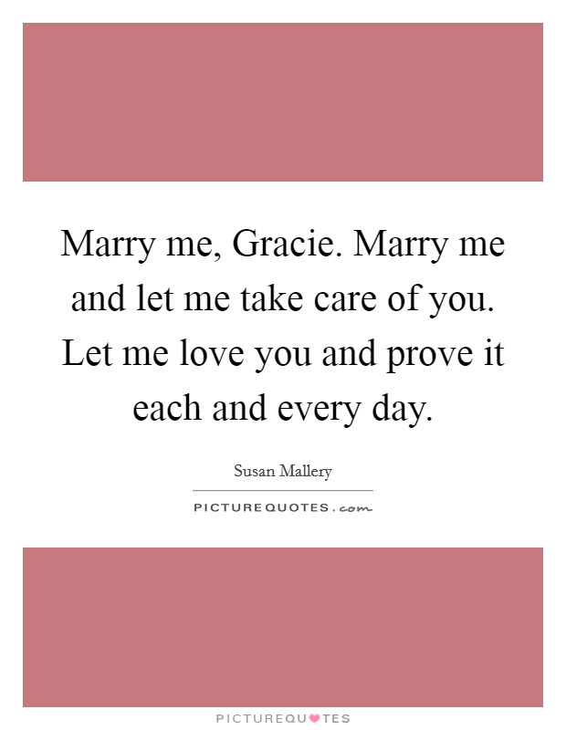 Marry me, Gracie. Marry me and let me take care of you. Let me love you and prove it each and every day Picture Quote #1