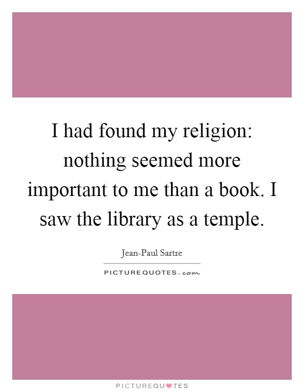 I had found my religion: nothing seemed more important to me than a book. I saw the library as a temple Picture Quote #1