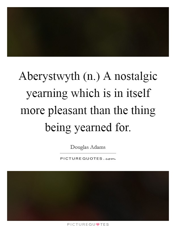 Aberystwyth (n.) A nostalgic yearning which is in itself more pleasant than the thing being yearned for Picture Quote #1