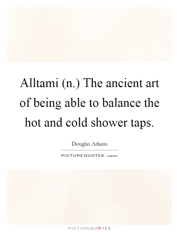 Alltami (n.) The ancient art of being able to balance the hot and cold shower taps Picture Quote #1