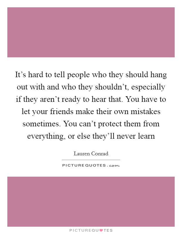 It's hard to tell people who they should hang out with and who they shouldn't, especially if they aren't ready to hear that. You have to let your friends make their own mistakes sometimes. You can't protect them from everything, or else they'll never learn Picture Quote #1