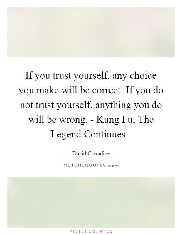 If you trust yourself, any choice you make will be correct. If you do not trust yourself, anything you do will be wrong. - Kung Fu, The Legend Continues - Picture Quote #1
