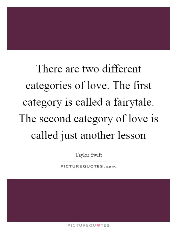 There are two different categories of love. The first category is called a fairytale. The second category of love is called just another lesson Picture Quote #1