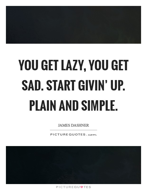 You get lazy, you get sad. Start givin' up. Plain and simple Picture Quote #1
