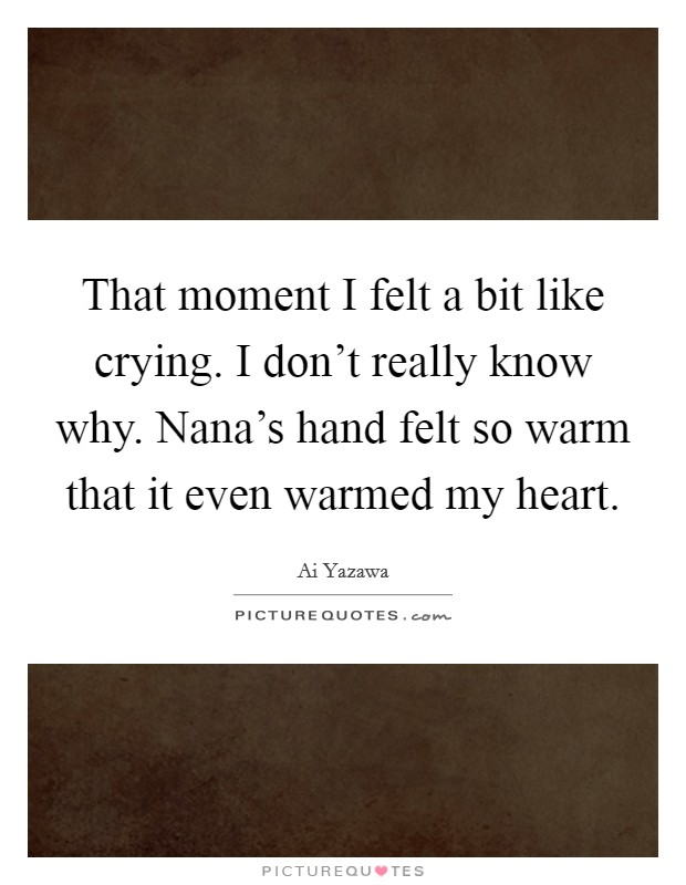 That moment I felt a bit like crying. I don't really know why. Nana's hand felt so warm that it even warmed my heart Picture Quote #1