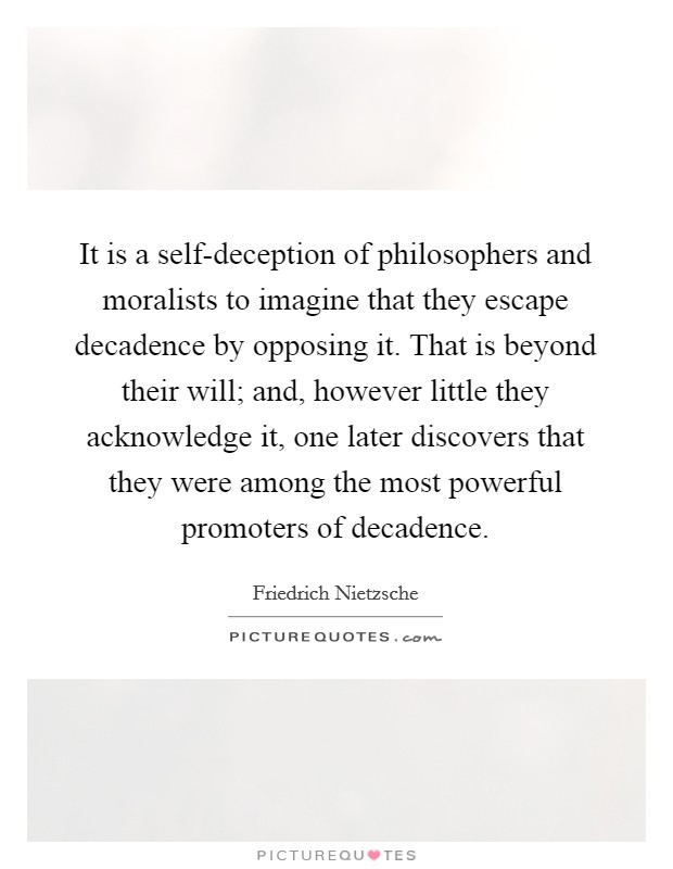 It is a self-deception of philosophers and moralists to imagine that they escape decadence by opposing it. That is beyond their will; and, however little they acknowledge it, one later discovers that they were among the most powerful promoters of decadence Picture Quote #1