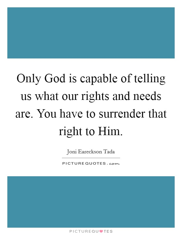 Only God is capable of telling us what our rights and needs are. You have to surrender that right to Him Picture Quote #1