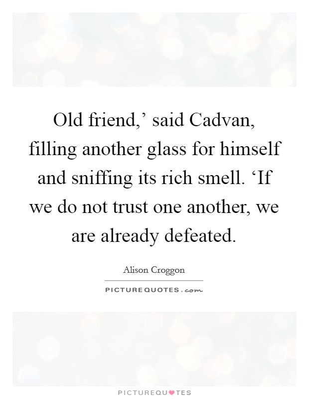 Old friend,' said Cadvan, filling another glass for himself and sniffing its rich smell. 'If we do not trust one another, we are already defeated Picture Quote #1