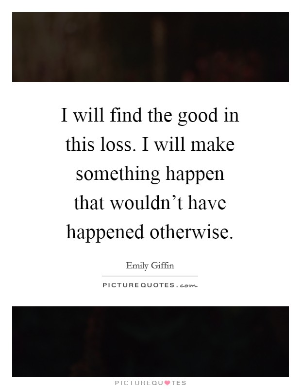 I will find the good in this loss. I will make something happen that wouldn't have happened otherwise Picture Quote #1