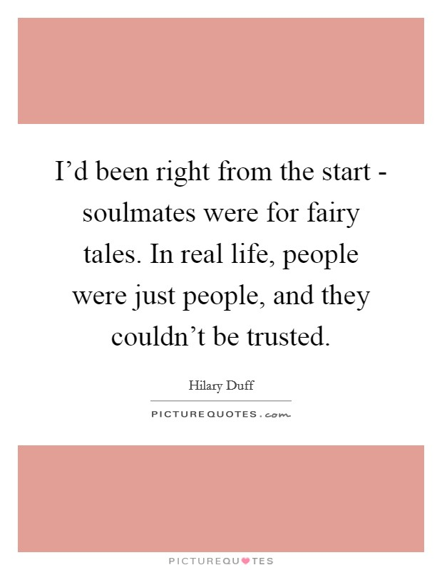 I'd been right from the start - soulmates were for fairy tales. In real life, people were just people, and they couldn't be trusted Picture Quote #1